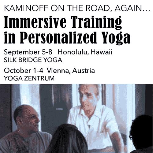 Kaminoff on the road, again… Immersive Training in Personalized Yoga: Aug 28-31 You & the Mat, Laguna Niguel, CA; Sept 5-8, Silk Bridge, Honolulu, HI; Oct 1-4 Yoga Zentrum, Vienna, Austria
